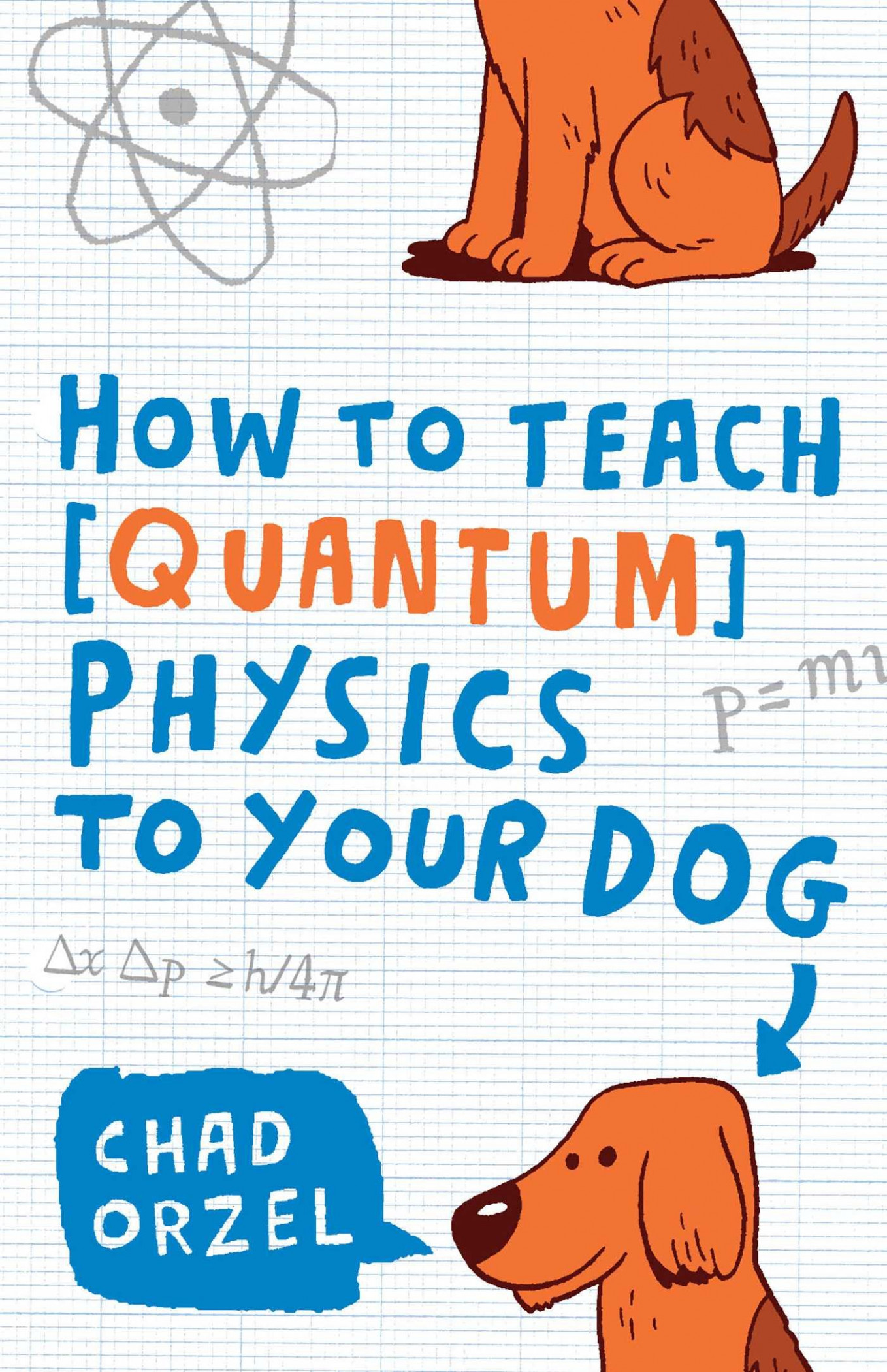 How to Teach Quantum Physics to Your Dog: Chad Orzel: 18 ..
